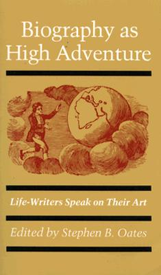 Biography as High Adventure: Life-Writers Speak on Their Art (Probability and Statistics), Oates, Stephen B.