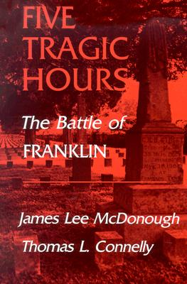 Five Tragic Hours: The Battle Of Franklin, McDONOUGH, James Lee; CONNELLY, Thomas L.