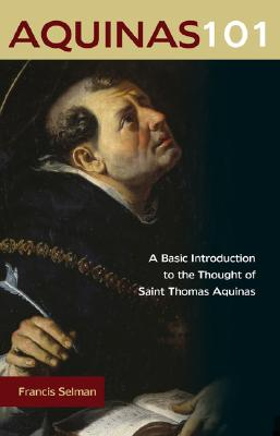 Aquinas 101: A Basic Introduction to the Thought of Saint Thomas Aquinas, Francis Selman