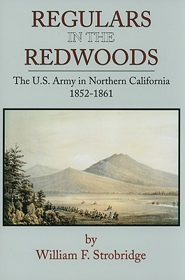 Regulars In The Redwoods The U.S. Army in Northern California 1852-1861