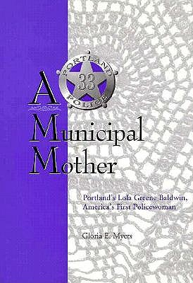 A Municipal Mother: Portland's Lola Greene Baldwin, America's First Policewoman, GLORIA E. MYERS