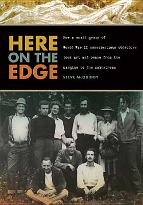 Image for Here on the Edge: How a Small Group of World War II Conscientious Objectors Took Art and Peace from the Margins to the Mainstream