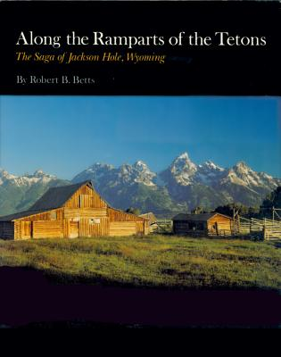Along the Ramparts of the Tetons: The Saga of Jackson Hole, Wyoming, Betts, Robert B.