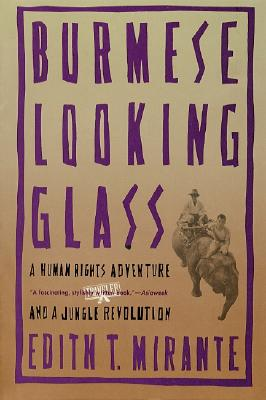 Burmese Looking Glass: A Human Rights Adventure and a Jungle Revolution, Mirante, Edith T.