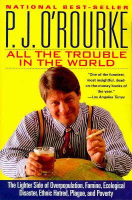 All the Trouble in the World : The Lighter Side of Overpopulation, Famine, Ecological Disaster, Ethnic Hatred, Plague, and Poverty, P.J. O'ROURKE
