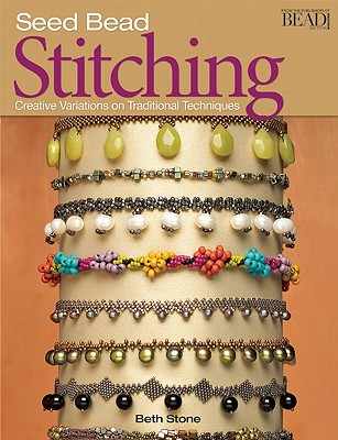 Seed Bead Stitching: Creative Variations on Traditional Techniques, Beth Stone