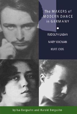 The Makers of Modern Dance in Germany: Rudolf Laban, Mary Wigman, Kurt Jooss, Partsch-Bergsohn, Isa; Bergsohn, Harold