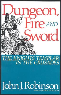 Dungeon, Fire and Sword: The Knights Templar in the Crusades, Robinson, John J.