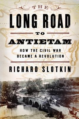 The Long Road To Antietam: How the Civil War Became a Revolution, Slotkin, Richard
