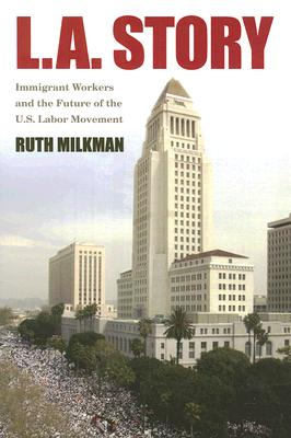 Image for L.A. Story: Immigrant Workers And the Future of the U.S. Labor Movement