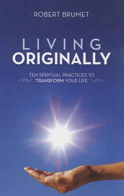 Living Originally: Ten Spiritual Practices to Transform Your Life, Robert Brumet