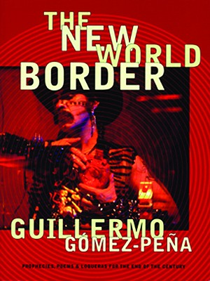 The New World Border: Prophecies, Poems, and Loqueras for the End of the Century, Gomez-Pena, Guillermo