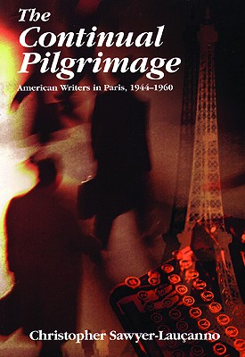 The Continual Pilgrimage: American Writers in Paris, 1944-1960, Sawyer-Lauçanno, Christopher