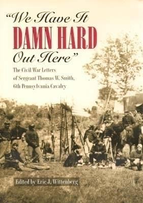 Image for We Have It Damn Hard Out Here: The Civil War Letters of Sergeant Thomas W. Smith, 6th Pennsylvania Cavalry