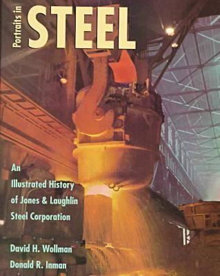 Portraits in Steel: An Illustrated History of Jones & Laughlin Steel Corporation, Wollman, David H. And  Donald R. Inman
