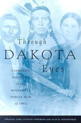 Image for Through Dakota Eyes: Narrative Accounts Of The Minnesota Indian War Of 1862