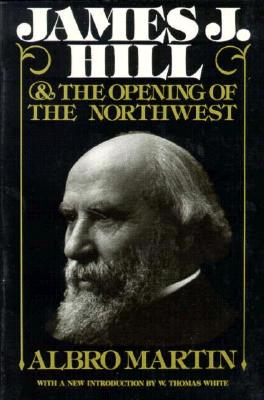 James J. Hill & The Opening of the Northwest, Albro Martin