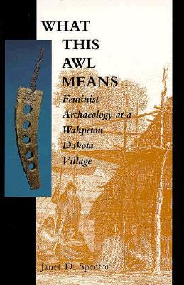 What This Awl Means: Feminist Archaeology at a Wahpeton Dakota Village, Spector, Janet D.