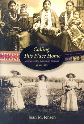 Calling This Place Home: Women on the Wisconsin Frontier, 1850-1925, Joan M. Jensen