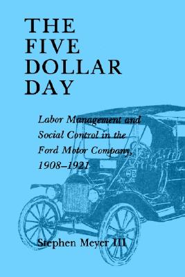 The Five Dollar Day: Labor Management and Social Control in the Ford Motor Company, 1908-1921 (SUNY Series in American Social History), Meyer III, Stephen