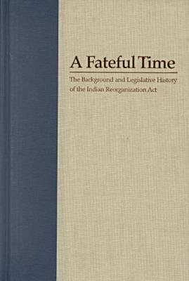 Image for A Fateful Time: The Background and Legislative History of the Indian Reorganization Act