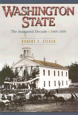 Washington State: The Inaugural Decade, 1889-1899, Ficken, Robert E
