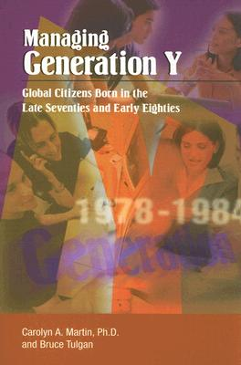 Managing Generation Y: Global Citizens Born in the Late Seventies and Early Eighties, Carolyn A. Martin; Bruce Tulgan