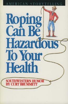 Roping Can Be Hazardous to Your Health: Southwestern Humor, Curt Brummett