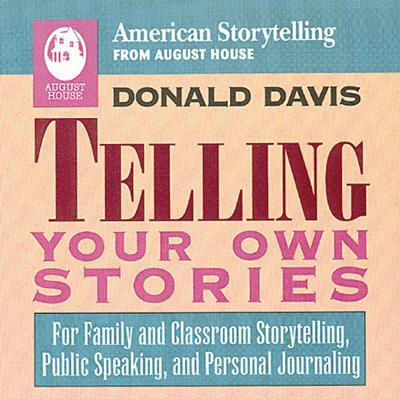 Telling Your Own Stories: For Family and Classroom Storytelling, Public Speaking, and Personal Journaling, Donald Davis