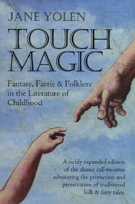 Touch Magic, Fantasy, Faerie & Folklore in the Literature of Childhood, Expanded Edition, Yolen, Jane
