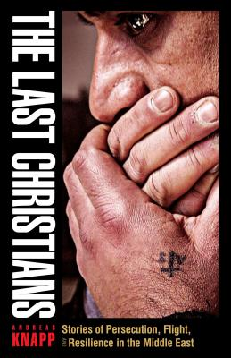 Image for The Last Christians: Stories of Persecution, Flight, and Resilience in the Middle East
