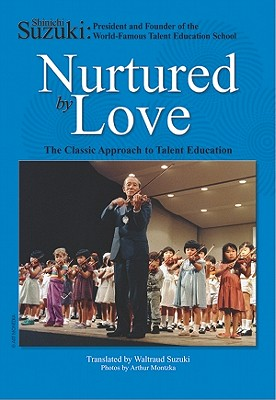 Nurtured by Love: The Classic Approach to Talent Education, Suzuki, Shinichi; Suzuki, Waltraud