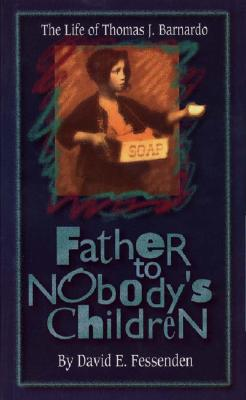 Father to Nobody's Children: The Life of Thomas J. Barnardo, Fessenden, David E.