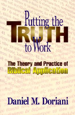 Putting the Truth to Work : The Theory and Practice of Biblical Application, DANIEL M. DORIANI