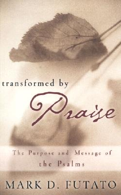 Transformed by Praise: The Purpose and Message of the Psalms, Mark David Futato