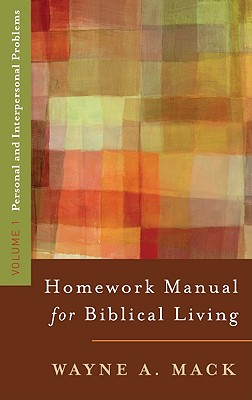 A Homework Manual for Biblical Living: Personal and Interpersonal Problems (Homework Manual for Biblical Living, Volume 1), Wayne A. Mack