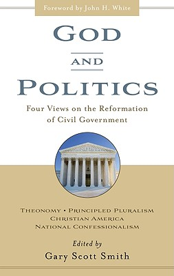 God and Politics: Four Views on the Reformation of Civil Government : Theonomy, Principled Pluralism, Christian America, National Confessionalism, Gary Scott Smith - Volume Editor