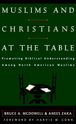 Muslims and Christians at the Table: Promoting Biblical Understanding Among North American Muslims, McDowell, Bruce A.; Zaka, Anees