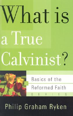 Image for What Is a True Calvinist? (Basics of the Reformed Faith)