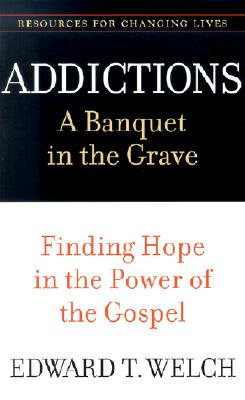 Image for Addictions: A Banquet in the Grave: Finding Hope in the Power of the Gospel