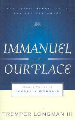 Immanuel in Our Place: Seeing Christ in Israel's Worship (The Gospel According to the Old Testament), Tremper Longman III