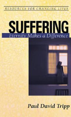 Suffering: Eternity Makes a Difference (Resources for Changing Lives) (Resources for Changing Lives), Paul David Tripp