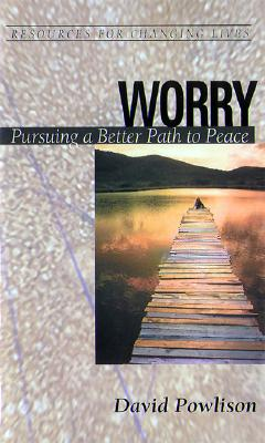 Worry: Pursuing a Better Path to Peace (Resources for Changing Lives), David Powlison