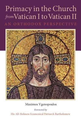 Primacy in the Church from Vatican I to Vatican II: An Orthodox Perspective (Orthodox Christian Studies), Maximos Vgenopoulos