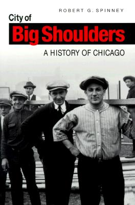 City of Big Shoulders: A History of Chicago, Spinney, Robert G.