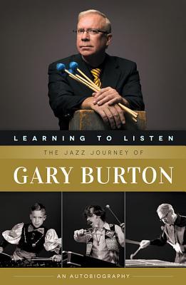 Learning to Listen: The Jazz Journey of Gary Burton: An Autobiography, Burton, Gary