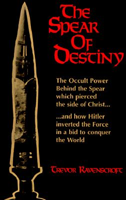 The Spear of Destiny: The Occult Power Behind the Spear which pierced the side of Christ, Ravenscroft, Trevor