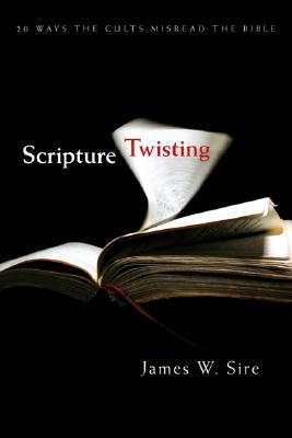 Scripture Twisting: Twenty Ways the Cults Misread the Bible, James W. Sire
