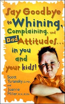 Image for Say Goodbye to Whining, Complaining, and Bad Attitudes...in You and Your Kids