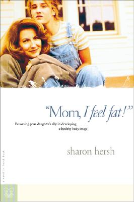 Mom, I Feel Fat: Becoming Your Daughter's Ally in Developing a Healthy Body Image, Hersh, Sharon